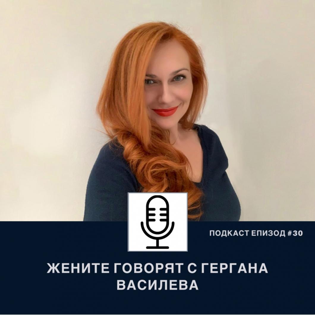 Подкаст еп.30 Жените говорят с Гергана Василева, управляващ директор за България на LSPR и собственик на консултантска компания в областта на комуникациите и репутационния мениджмънт UPR Consultancy
