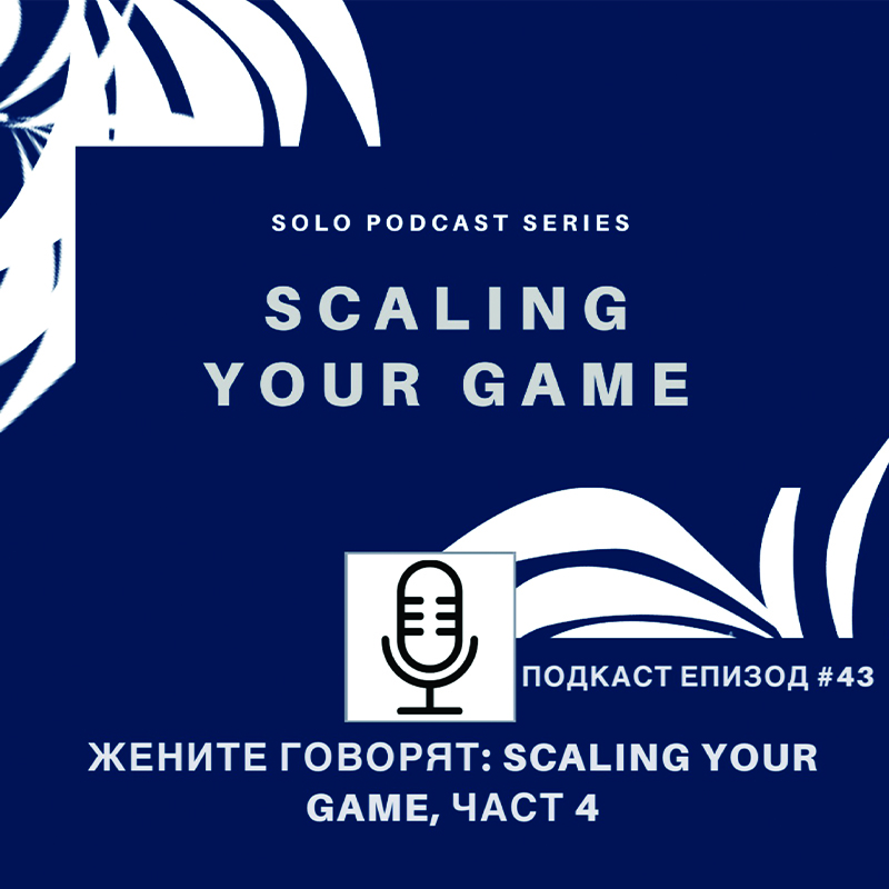 Подкаст еп. 43 Жените говорят, Scaling your game, Част 4
